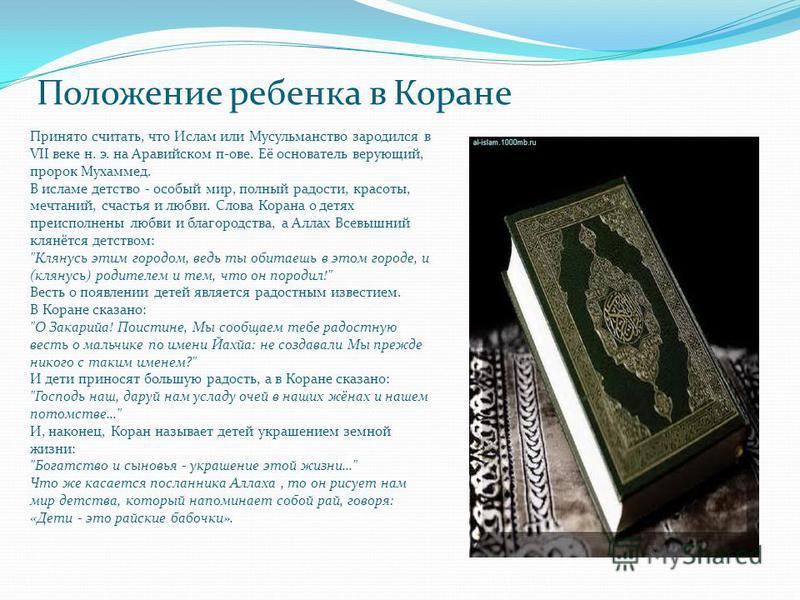 Положение ребенка в Коране Принято считать, что Ислам или Мусульманство зародился в VII веке н. э. на Аравийском п-ове. Её основатель верующий, пророк Мухаммед. В исламе детство - особый мир, полный радости, красоты, мечтаний, счастья и любви. Слова