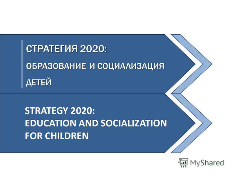 СТРАТЕГИЯ 2020: ОБРАЗОВАНИЕ И СОЦИАЛИЗАЦИЯ ДЕТЕЙ STRATEGY 2020: EDUCATION AND SOCIALIZATION FOR CHILDREN