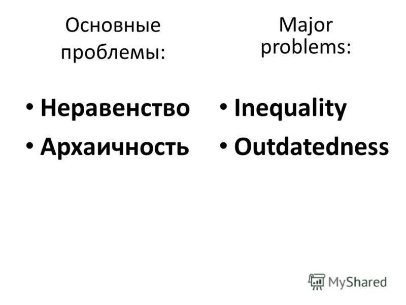 Основные проблемы: Неравенство Архаичность Major problems: Inequality Outdatedness