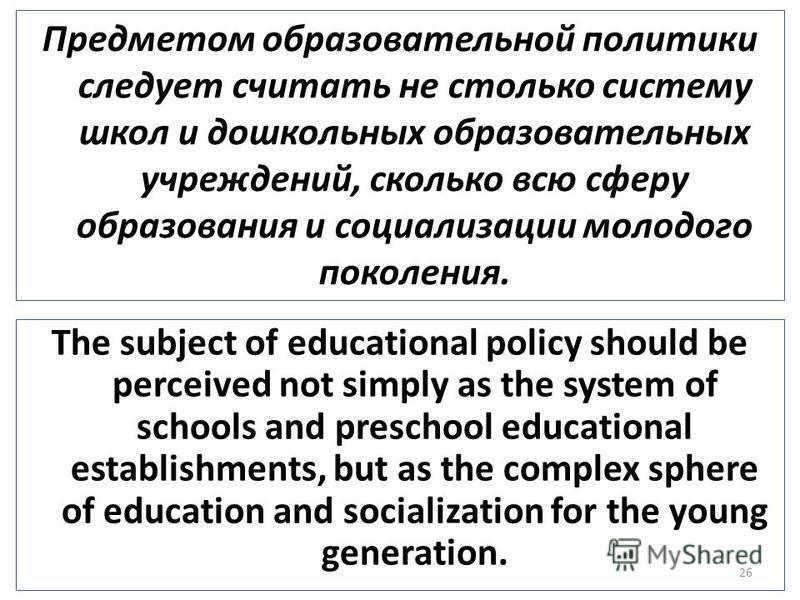 Предметом образовательной политики следует считать не столько систему школ и дошкольных образовательных учреждений, сколько всю сферу образования и социализации молодого поколения. 26 The subject of educational policy should be perceived not simply a