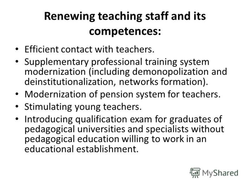 Renewing teaching staff and its competences: Efficient contact with teachers. Supplementary professional training system modernization (including demonopolization and deinstitutionalization, networks formation). Modernization of pension system for te
