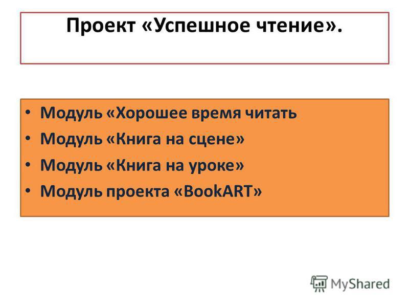 Проект «Успешное чтение». Модуль «Хорошее время читать Модуль «Книга на сцене» Модуль «Книга на уроке» Модуль проекта «BookART»