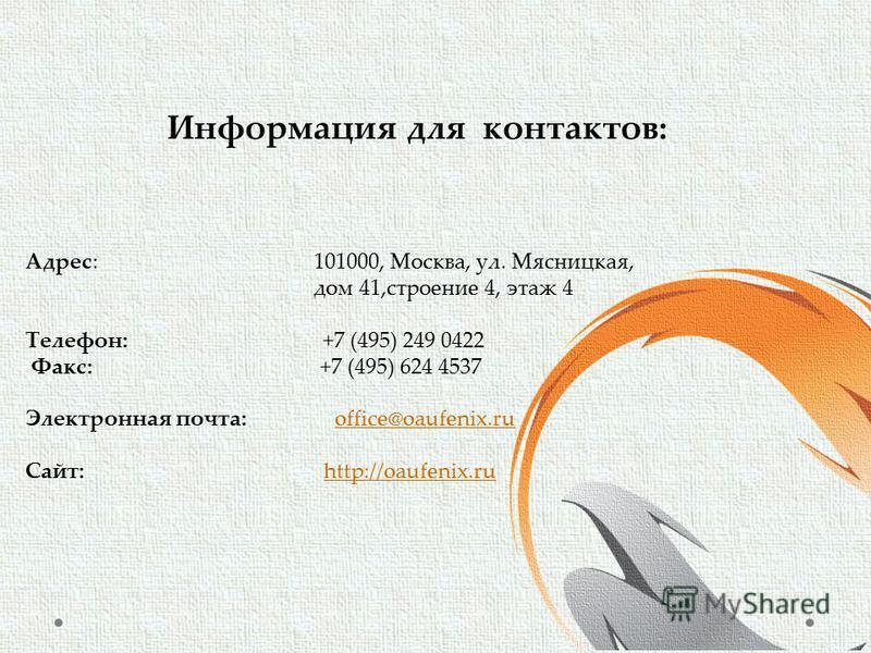 Адрес: 101000, Москва, ул. Мясницкая, дом 41,строение 4, этаж 4 Телефон: +7 (495) 249 0422 Факс: +7 (495) 624 4537 Электронная почта: office@oaufenix.ruoffice@oaufenix.ru Сайт: http://oaufenix.ruhttp://oaufenix.ru Информация для контактов: