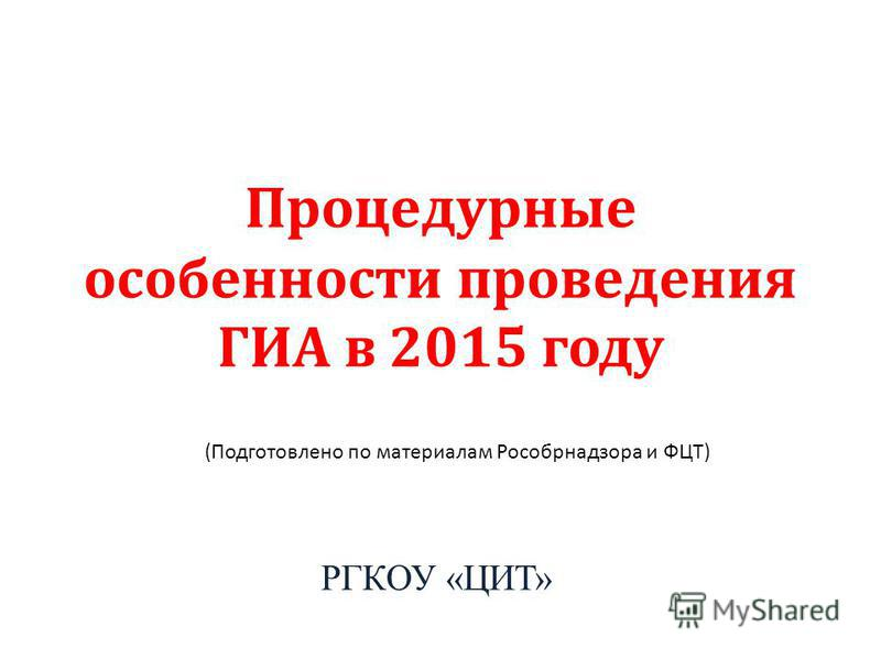 Процедурные особенности проведения ГИА в 2015 году РГКОУ «ЦИТ» (Подготовлено по материалам Рособрнадзора и ФЦТ)