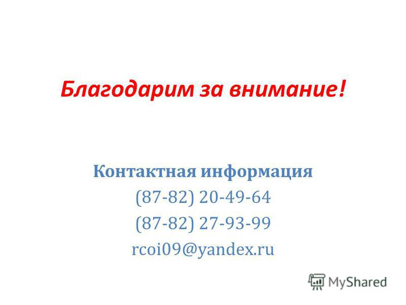 Благодарим за внимание! Контактная информация (87-82) 20-49-64 (87-82) 27-93-99 rcoi09@yandex.ru