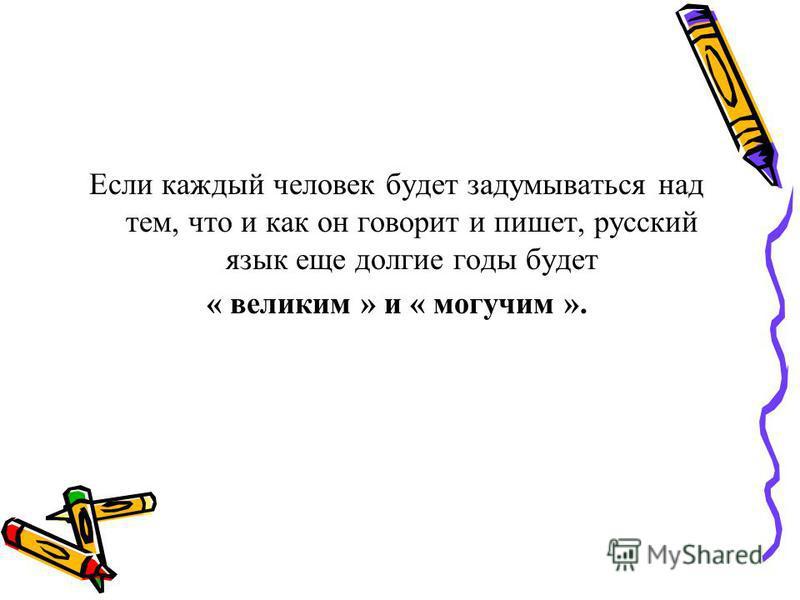 Если каждый человек будет задумываться над тем, что и как он говорит и пишет, русский язык еще долгие годы будет « великим » и « могучим ».
