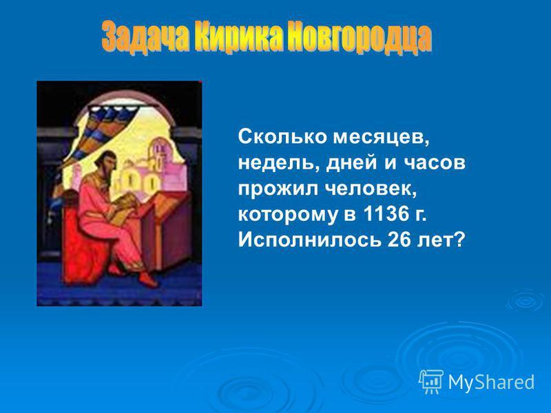 . Сколько месяцев, недель, дней и часов прожил человек, которому в 1136 г. Исполнилось 26 лет?