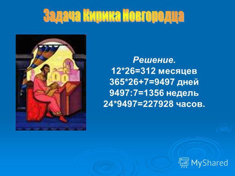 Решение. 12*26=312 месяцев 365*26+7=9497 дней 9497:7=1356 недель 24*9497=227928 часов.