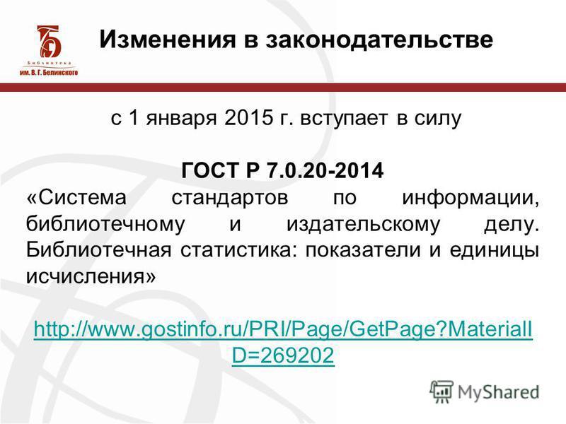 Изменения в законодательстве с 1 января 2015 г. вступает в силу ГОСТ Р 7.0.20-2014 «Система стандартов по информации, библиотечному и издательскому делу. Библиотечная статистика: показатели и единицы исчисления» http://www.gostinfo.ru/PRI/Page/GetPag