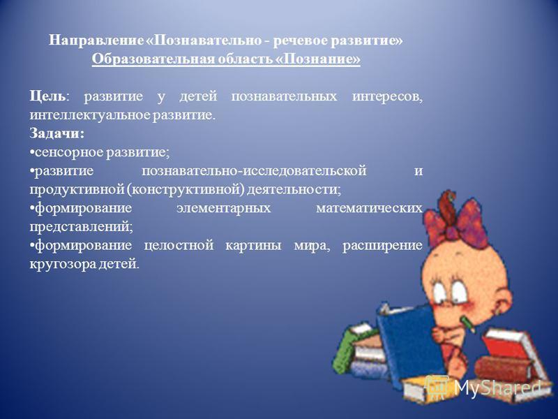 Направление «Познавательно - речевое развитие» Образовательная область «Познание» Цель: развитие у детей познавательных интересов, интеллектуальное развитие. Задачи: сенсорное развитие; развитие познавательно-исследовательской и продуктивной (констру