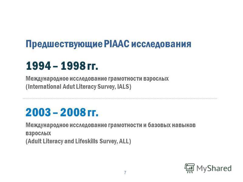 Предшествующие PIAAC исследования 7 1994 – 1998 гг. Международное исследование грамотности взрослых (International Adut Literacy Survey, IALS) 2003 – 2008 гг. Международное исследование грамотности и базовых навыков взрослых (Adult Literacy and Lifes