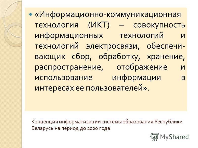 Концепция информатизации системы образования Республики Беларусь на период до 2020 года « Информационно - коммуникационная технология ( ИКТ ) – совокупность информационных технологий и технологий электросвязи, обеспечивающих сбор, обработку, хранение