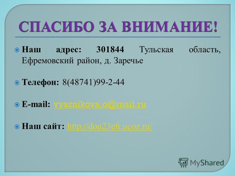 Наш адрес: 301844 Тульская область, Ефремовский район, д. Заречье Телефон: 8(48741)99-2-44 E-mail: vyaznikova.o@mail.ru vyaznikova.o@mail.ru Наш сайт: http://dou23efr.ucoz.ru/http://dou23efr.ucoz.ru/