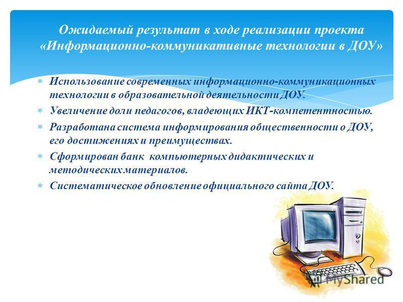 Использование современных информационно-коммуникационных технологии в образовательной деятельности ДОУ. Увеличение доли педагогов, владеющих ИКТ-компетентностью. Разработана система информирования общественности о ДОУ, его достижениях и преимуществах