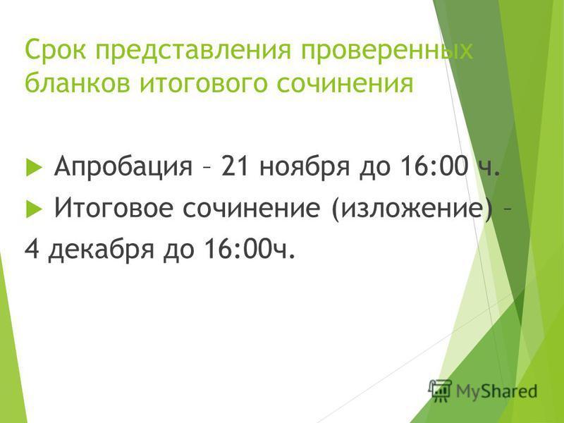 Срок представления проверенных бланков итогового сочинения Апробация – 21 ноября до 16:00 ч. Итоговое сочинение (изложение) – 4 декабря до 16:00 ч.