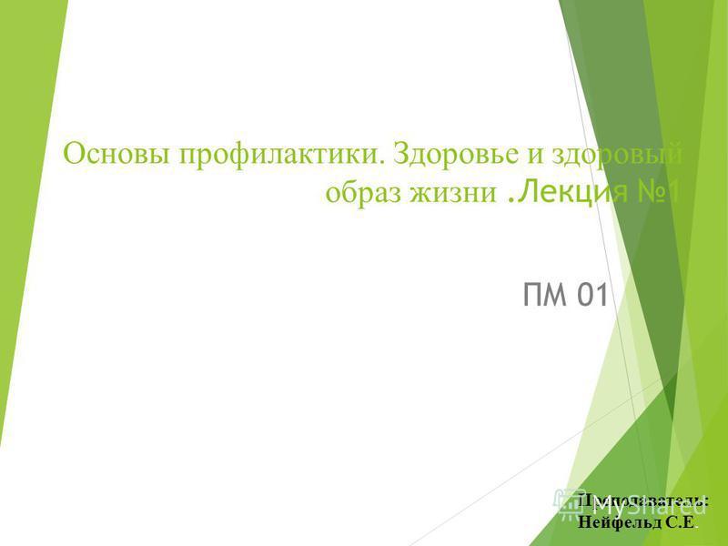 Основы профилактики. Здоровье и здоровый образ жизни.Лекция 1 ПМ 01 Преподаватель: Нейфельд С.Е.