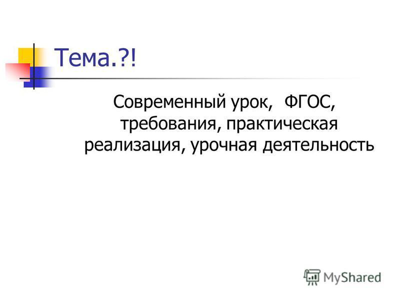 Тема.?! Современный урок, ФГОС, требования, практическая реализация, урочная деятельность