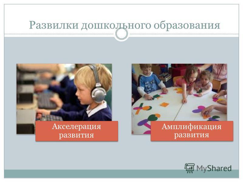 Развилки дошкольного образования Акселерация развития Амплификация развития