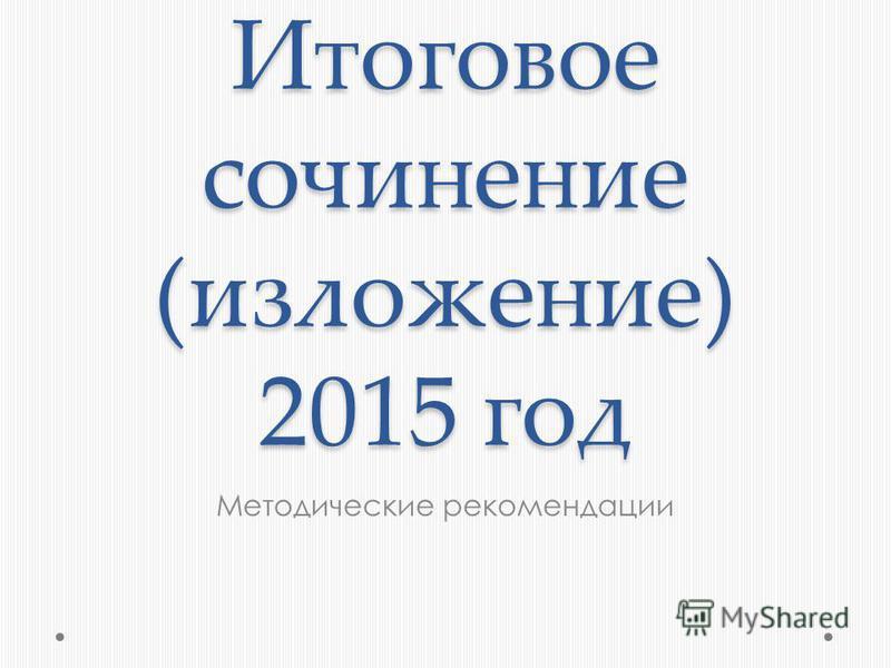 Итоговое сочинение (изложение) 2015 год Методические рекомендации