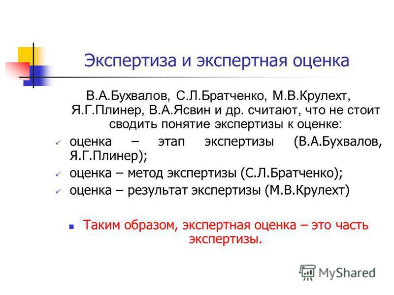 Экспертиза и экспертная оценка В.А.Бухвалов, С.Л.Братченко, М.В.Крулехт, Я.Г.Плинер, В.А.Ясвин и др. считают, что не стоит сводить понятие экспертизы к оценке: оценка – этап экспертизы (В.А.Бухвалов, Я.Г.Плинер); оценка – метод экспертизы (С.Л.Братче