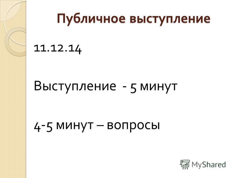 Публичное выступление 11.12.14 Выступление - 5 минут 4-5 минут – вопросы