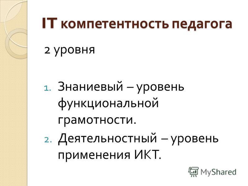 IT компетентность педагога 2 уровня 1. Знаниевый – уровень функциональной грамотности. 2. Деятельностный – уровень применения ИКТ.