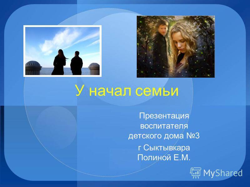 У начал семьи Презентация воспитателя детского дома 3 г Сыктывкара Полиной Е.М.