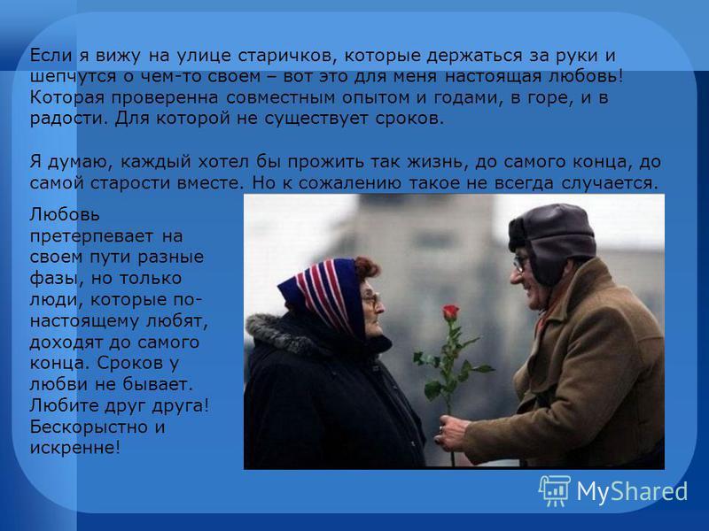 Если я вижу на улице старичков, которые держаться за руки и шепчутся о чем-то своем – вот это для меня настоящая любовь! Которая проверенна совместным опытом и годами, в горе, и в радости. Для которой не существует сроков. Я думаю, каждый хотел бы пр