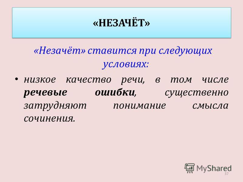«НЕЗАЧЁТ» «Незачёт» ставится при следующих условиях: низкое качество речи, в том числе речевые ошибки, существенно затрудняют понимание смысла сочинения. 37
