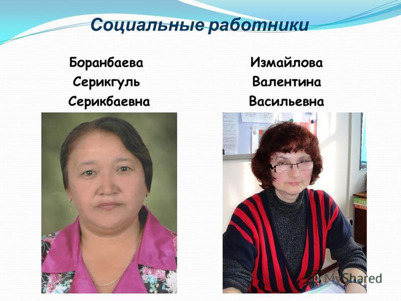 Социальные работники Боранбаева Серикгуль Серикбаевна Измайлова Валентина Васильевна