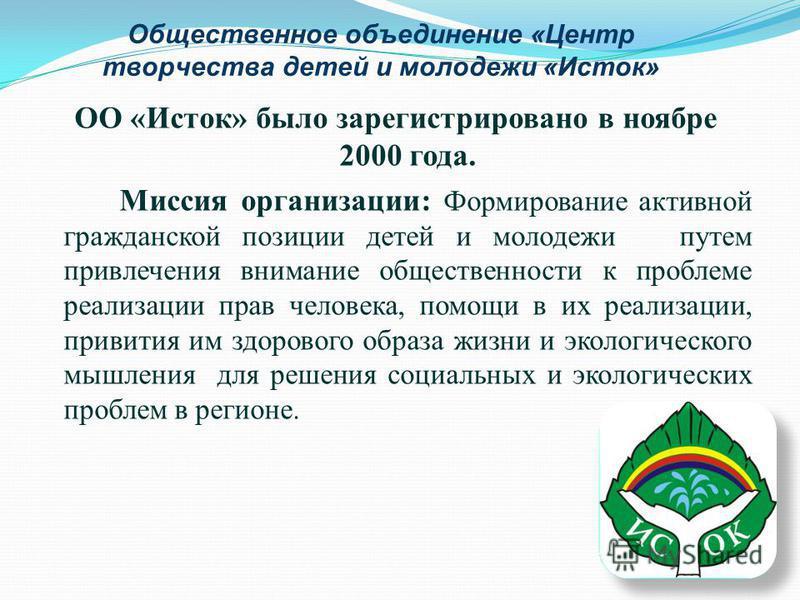 Общественное объединение «Центр творчества детей и молодежи «Исток» ОО «Исток» было зарегистрировано в ноябре 2000 года. Миссия организации: Формирование активной гражданской позиции детей и молодежи путем привлечения внимание общественности к пробле