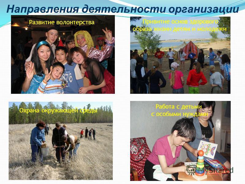 Направления деятельности организации Развитие волонтерства Работа с детьми с особыми нуждами Привитие основ здорового образа жизни детям и молодежи Охрана окружающей среды