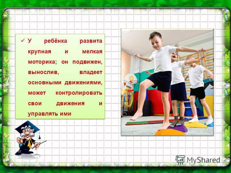 У ребёнка развита крупная и мелкая моторика; он подвижен, вынослив, владеет основными движениями, может контролировать свои движения и управлять ими