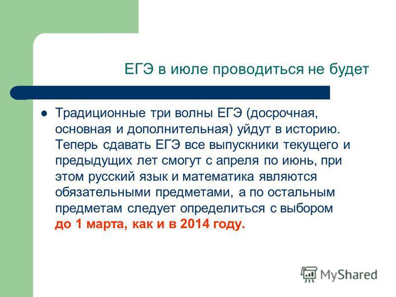 ЕГЭ в июле проводиться не будет Традиционные три волны ЕГЭ (досрочная, основная и дополнительная) уйдут в историю. Теперь сдавать ЕГЭ все выпускники текущего и предыдущих лет смогут с апреля по июнь, при этом русский язык и математика являются обязат