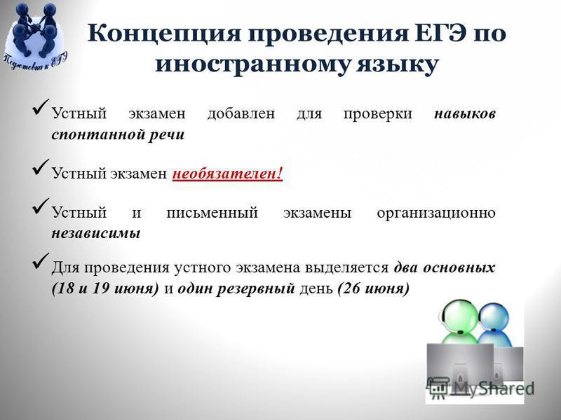 Концепция проведения ЕГЭ по иностранному языку Устный экзамен добавлен для проверки навыков спонтанной речи Устный экзамен необязателен! Устный и письменный экзамены организационно независимы Для проведения устного экзамена выделяется два основных (1