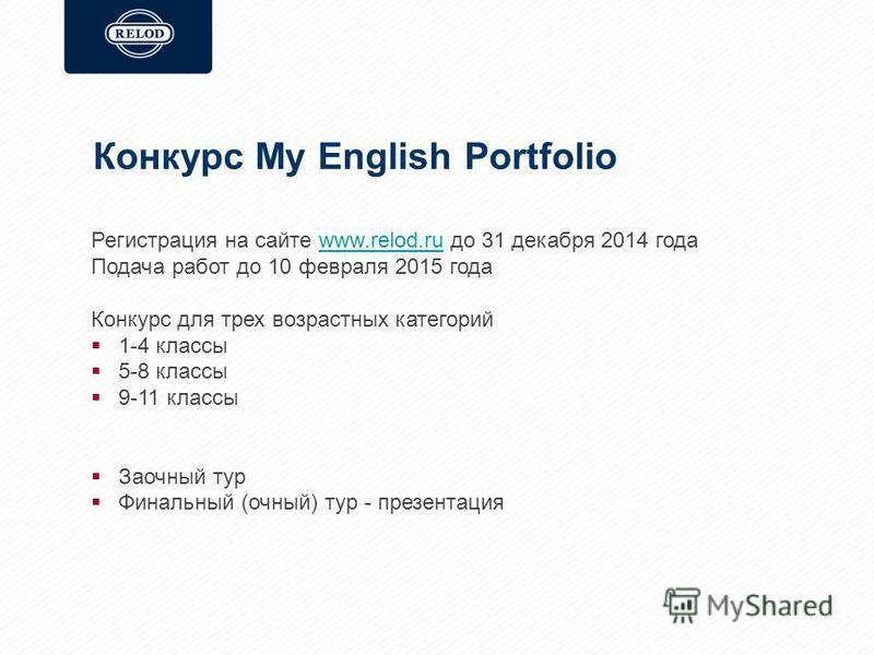 Конкурс My English Portfolio Регистрация на сайте www.relod.ru до 31 декабря 2014 годаwww.relod.ru Подача работ до 10 февраля 2015 года Конкурс для трех возрастных категорий 1-4 классы 5-8 классы 9-11 классы Заочный тур Финальный (очный) тур - презен
