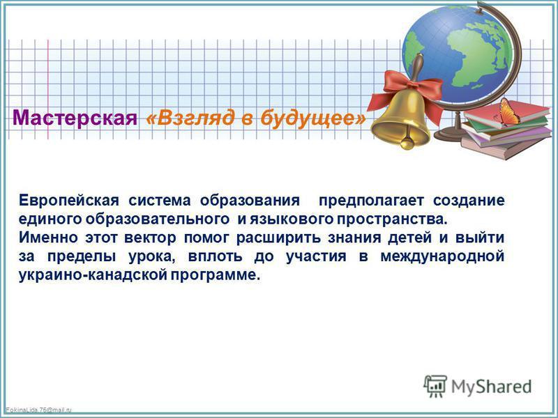 FokinaLida.75@mail.ru Мастерская «Взгляд в будущее» Европейская система образования предполагает создание единого образовательного и языкового пространства. Именно этот вектор помог расширить знания детей и выйти за пределы урока, вплоть до участия в