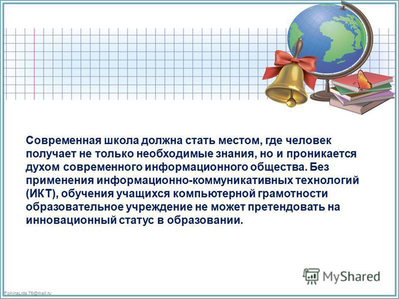 FokinaLida.75@mail.ru Современная школа должна стать местом, где человек получает не только необходимые знания, но и проникается духом современного информационного общества. Без применения информационно-коммуникативных технологий (ИКТ), обучения учащ
