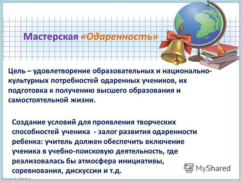 FokinaLida.75@mail.ru Мастерская «Одаренность» Цель – удовлетворение образовательных и национально- культурных потребностей одаренных учеников, их подготовка к получению высшего образования и самостоятельной жизни. Создание условий для проявления тво