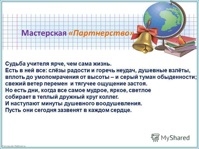 FokinaLida.75@mail.ru Мастерская «Партнерство» Судьба учителя ярче, чем сама жизнь. Есть в ней все: слёзы радости и горечь неудач, душевные взлёты, вплоть до умопомрачения от высоты – и серый туман обыденности; свежий ветер перемен и тягучее ощущение