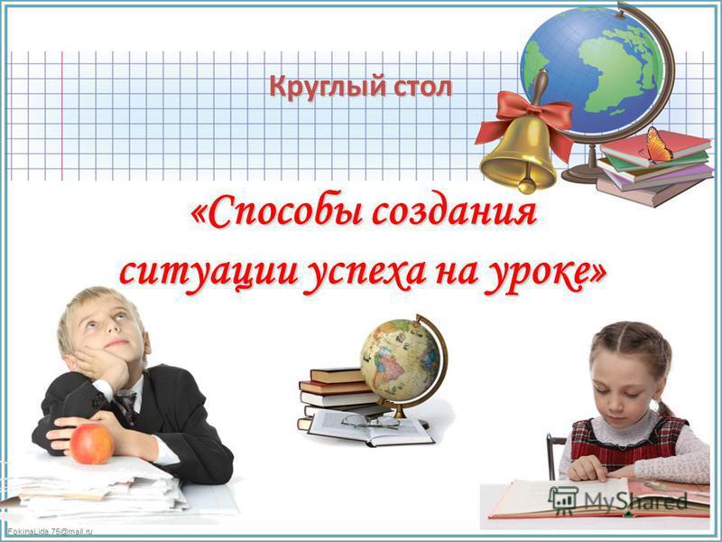 FokinaLida.75@mail.ru Круглый стол «Способы создания ситуации успеха на уроке»