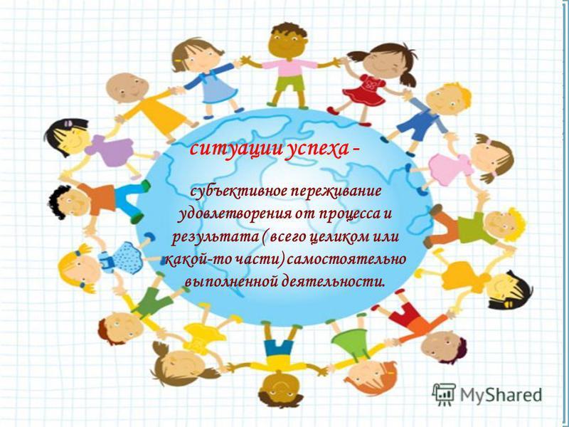FokinaLida.75@mail.ru ситуации успеха - субъективное переживание удовлетворения от процесса и результата ( всего целиком или какой-то части) самостоятельно выполненной деятельности.