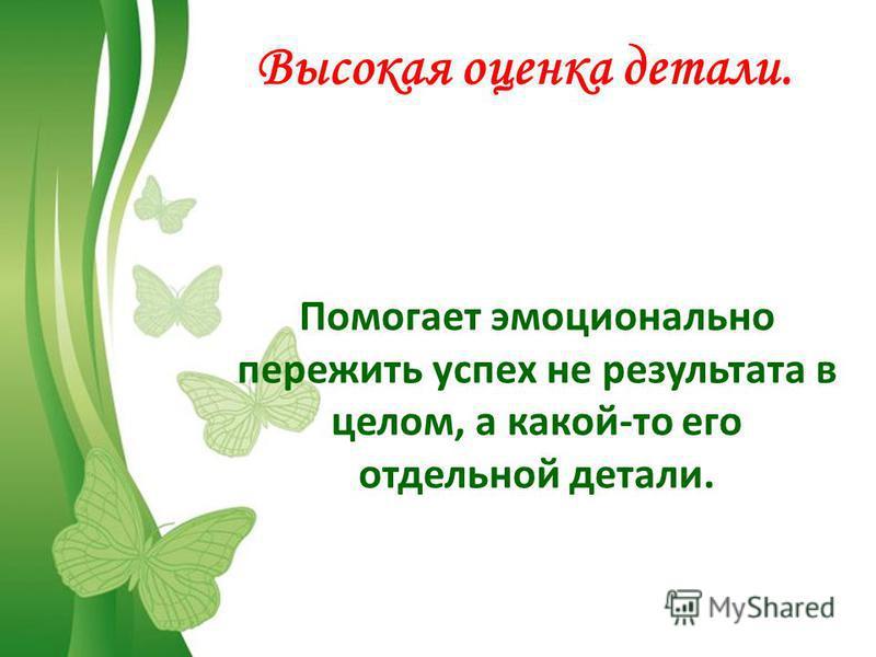 FokinaLida.75@mail.ru Высокая оценка детали. Помогает эмоционально пережить успех не результата в целом, а какой-то его отдельной детали.