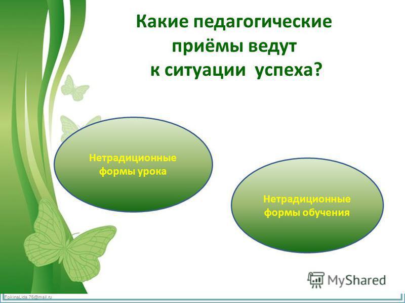 FokinaLida.75@mail.ru Какие педагогические приёмы ведут к ситуации успеха? Нетрадиционные формы урока Нетрадиционные формы обучения