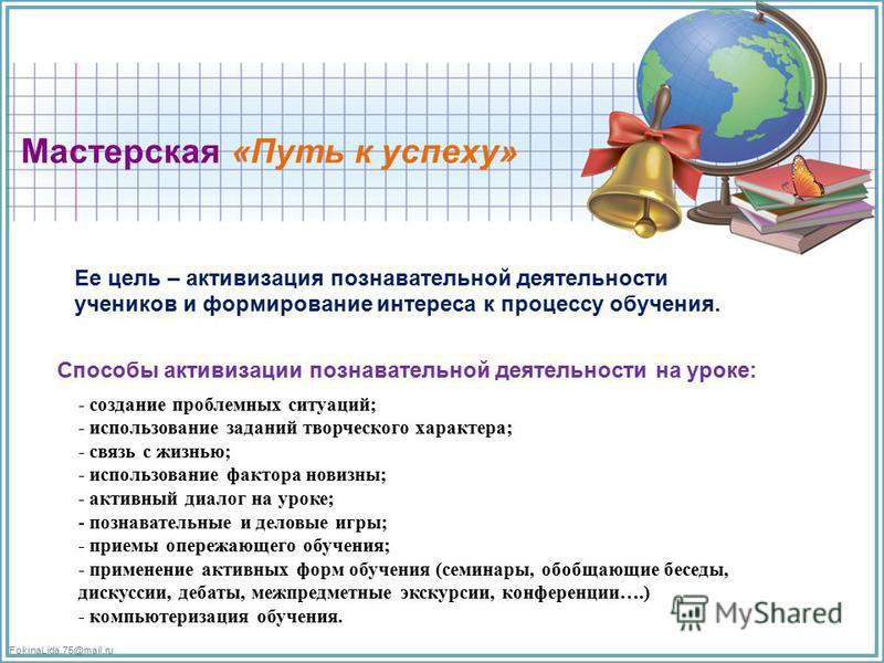 FokinaLida.75@mail.ru Мастерская «Путь к успеху» Ее цель – активизация познавательной деятельности учеников и формирование интереса к процессу обучения. Способы активизации познавательной деятельности на уроке: - создание проблемных ситуаций; - испол