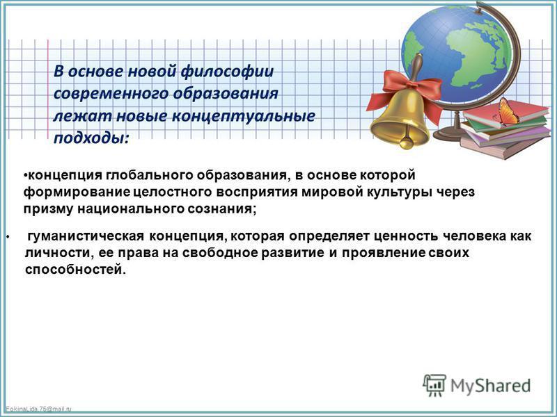 FokinaLida.75@mail.ru В основе новой философии современного образования лежат новые концептуальные подходы: концепция глобального образования, в основе которой формирование целостного восприятия мировой культуры через призму национального сознания; г