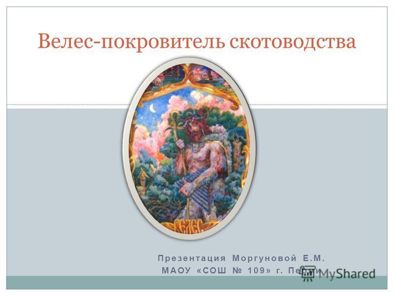 Презентация Моргуновой Е.М. МАОУ «СОШ 109» г. Перми Велес-покровитель скотоводства