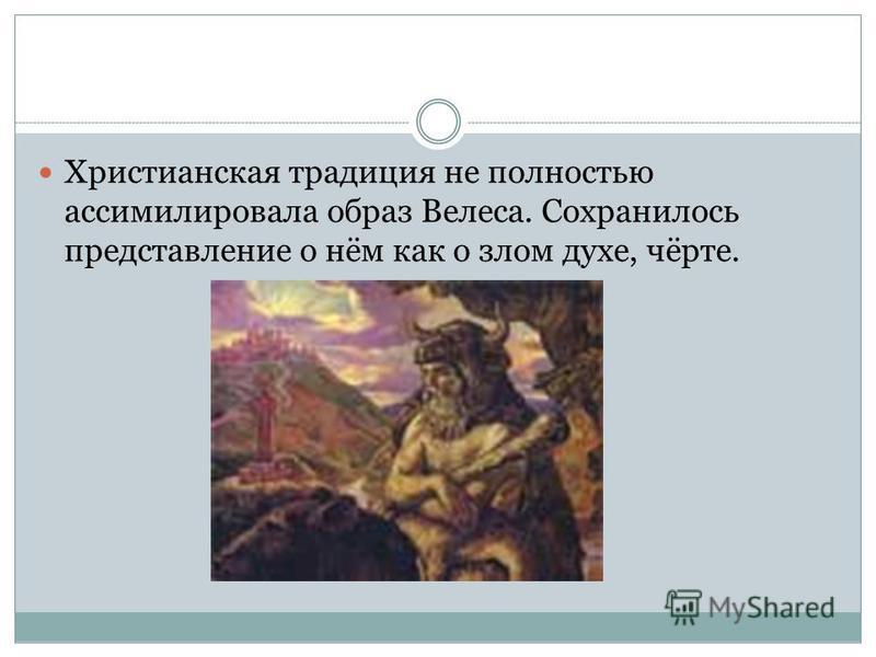 Христианская традиция не полностью ассимилировала образ Велеса. Сохранилось представление о нём как о злом духе, чёрте.