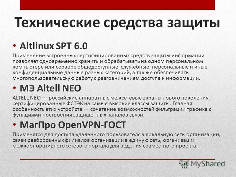 Технические средства защиты Altlinux SPT 6.0 Применение встроенных сертифицированных средств защиты информации позволяет одновременно хранить и обрабатывать на одном персональном компьютере или сервере общедоступные, служебные, персональные и иные ко