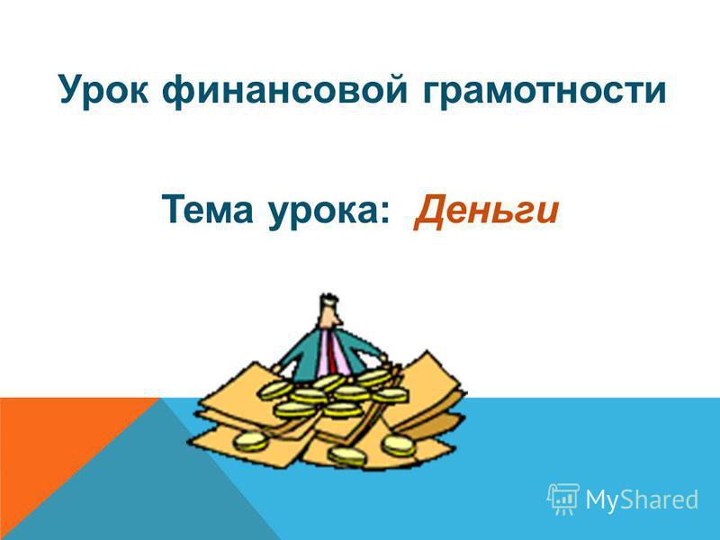 Урок финансовой грамотности Тема урока: Деньги
